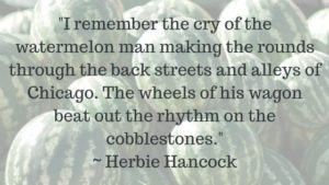 I-remember-the-cry-of-the-watermelon-man-making-the-rounds-through-the-back-streets-and-alleys-of-Chicago.-The-wheels-of-his-wagon-beat-out-the-rhythm-on-the-cobblestones.----Herbie-Hancock